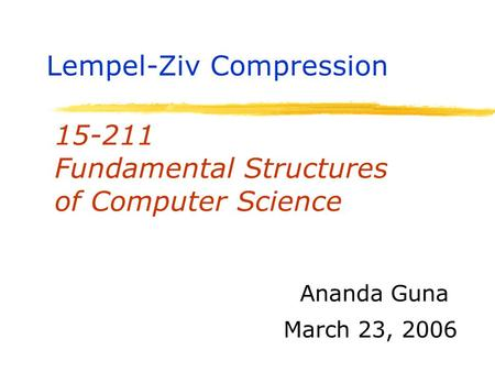 15-211 Fundamental Structures of Computer Science March 23, 2006 Ananda Guna Lempel-Ziv Compression.