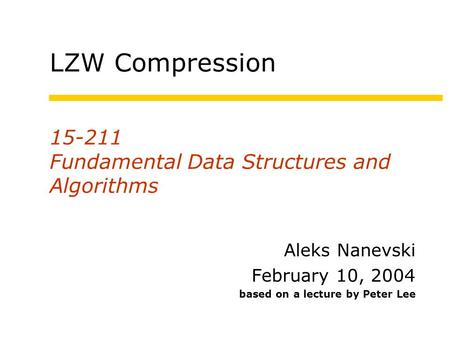 15-211 Fundamental Data Structures and Algorithms Aleks Nanevski February 10, 2004 based on a lecture by Peter Lee LZW Compression.
