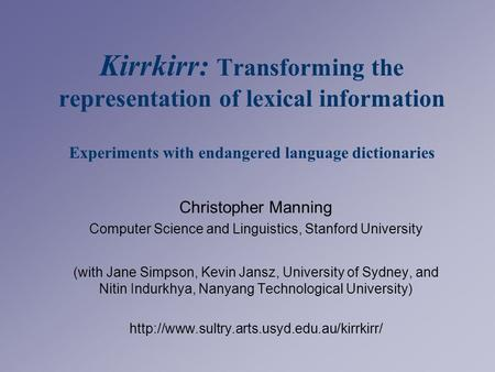 Kirrkirr: Transforming the representation of lexical information Experiments with endangered language dictionaries Christopher Manning Computer Science.