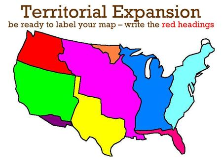 Territorial Expansion be ready to label your map – write the red headings.