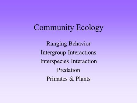Community Ecology Ranging Behavior Intergroup Interactions Interspecies Interaction Predation Primates & Plants.