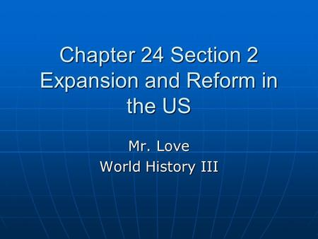 Chapter 24 Section 2 Expansion and Reform in the US Mr. Love World History III.
