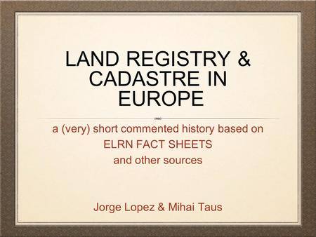 LAND REGISTRY & CADASTRE IN EUROPE a (very) short commented history based on ELRN FACT SHEETS and other sources Jorge Lopez & Mihai Taus.