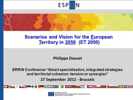 "Scenarios and Vision for the European Territory in 2050 (ET 2050) Philippe Doucet ERRIN Conference ""Smart specialisation, integrated strategies and territorial."