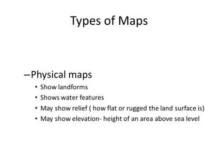 Types of Maps – Physical maps Show landforms Shows water features May show relief ( how flat or rugged the land surface is) May show elevation- height.