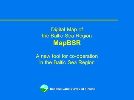 Digital Map of the Baltic Sea Region MapBSR A new tool for co-operation in the Baltic Sea Region National Land Survey of Finland.