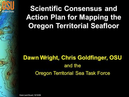 Scientific Consensus and Action Plan for Mapping the Oregon Territorial Seafloor Dawn Wright, Chris Goldfinger, OSU and the Oregon Territorial Sea Task.