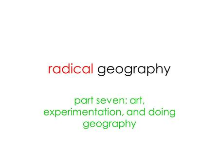 Radical geography part seven: art, experimentation, and doing geography.