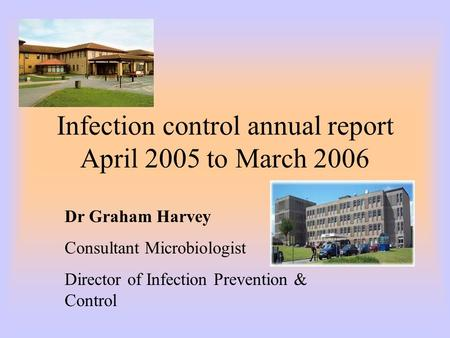 Infection control annual report April 2005 to March 2006 Dr Graham Harvey Consultant Microbiologist Director of Infection Prevention & Control.