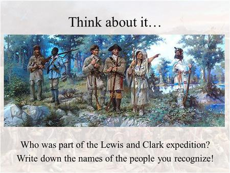 Think about it… Who was part of the Lewis and Clark expedition? Write down the names of the people you recognize!