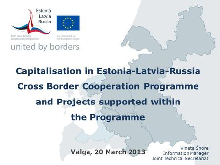 Capitalisation in Estonia-Latvia-Russia Cross Border Cooperation Programme and Projects supported within the Programme Valga, 20 March 2013 Vineta Šnore.