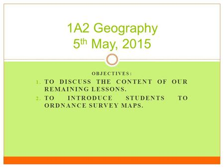 OBJECTIVES: 1. TO DISCUSS THE CONTENT OF OUR REMAINING LESSONS. 2. TO INTRODUCE STUDENTS TO ORDNANCE SURVEY MAPS. 1A2 Geography 5 th May, 2015.