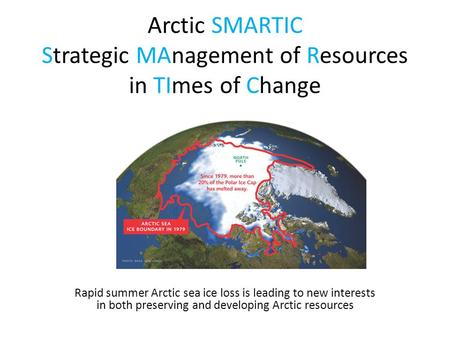 Arctic SMARTIC Strategic MAnagement of Resources in TImes of Change Rapid summer Arctic sea ice loss is leading to new interests in both preserving and.
