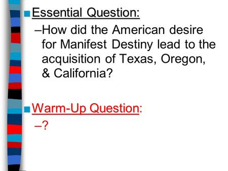 Essential Question: How did the American desire for Manifest Destiny lead to the acquisition of Texas, Oregon, & California? Warm-Up Question: ? This.