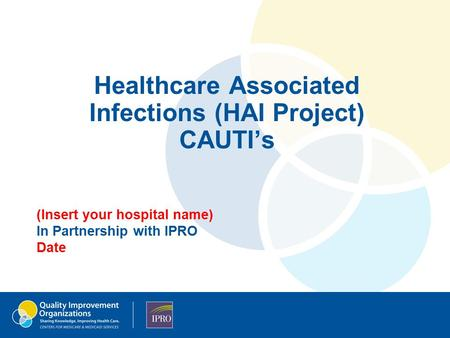 Healthcare Associated Infections (HAI Project) CAUTI's (Insert your hospital name) In Partnership with IPRO Date.