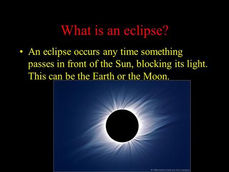 What is an eclipse? An eclipse occurs any time something passes in front of the Sun, blocking its light. This can be the Earth or the Moon.
