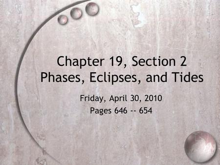 Chapter 19, Section 2 Phases, Eclipses, and Tides Friday, April 30, 2010 Pages 646 -- 654.