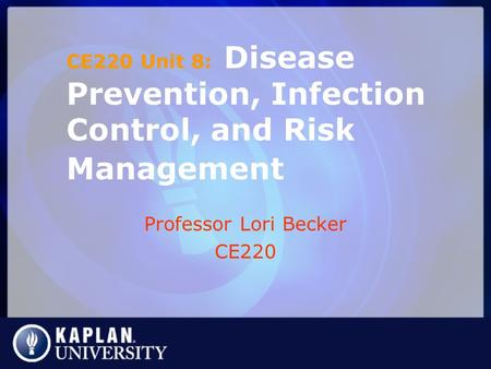 Professor Lori Becker CE220 CE220 Unit 8: Disease Prevention, Infection Control, and Risk Management.