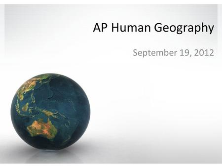 AP Human Geography September 19, 2012. AP Human Geography A class that's not a class Wednesday nights 6:30 – 8:30pm The value of attendance.