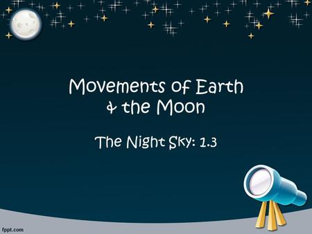 Movements of Earth & the Moon The Night Sky: 1.3.
