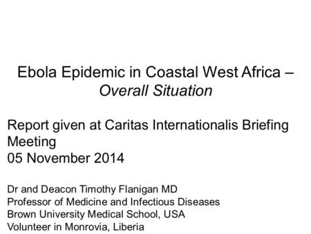 Ebola Epidemic in Coastal West Africa – Overall Situation Report given at Caritas Internationalis Briefing Meeting 05 November 2014 Dr and Deacon Timothy.