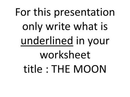 For this presentation only write what is underlined in your worksheet title : THE MOON.