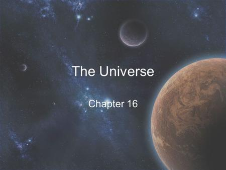 The Universe Chapter 16. Our Universe Only one that exists Includes everything –Stars, planets, galaxies, etc. Commonly accepted to be created by the.