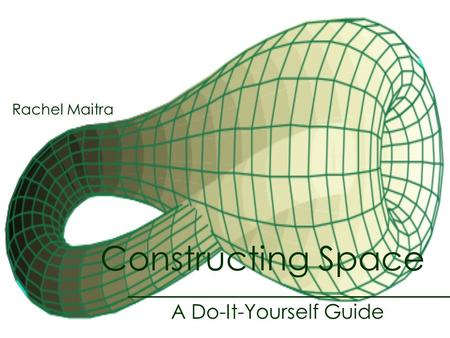 Constructing Space A Do-It-Yourself Guide Rachel Maitra.