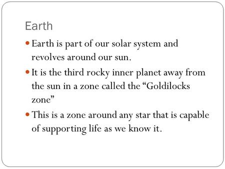 "Earth Earth is part of our solar system and revolves around our sun. It is the third rocky inner planet away from the sun in a zone called the ""Goldilocks."