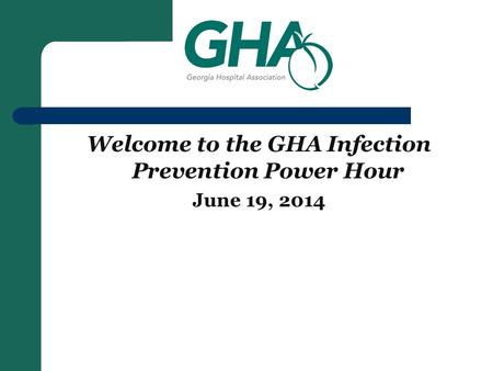 Welcome to the GHA Infection Prevention Power Hour June 19, 2014.