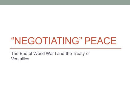 """NEGOTIATING"" PEACE The End of World War I and the Treaty of Versailles."