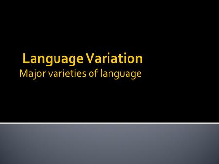 Language Variation Major varieties of language.  Socio-linguistics – study of speech functions according to the speaker, the hearer, their relationship.