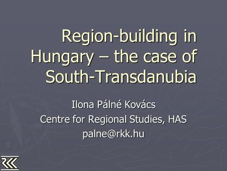 Region-building in Hungary – the case of South-Transdanubia Ilona Pálné Kovács Centre for Regional Studies, HAS