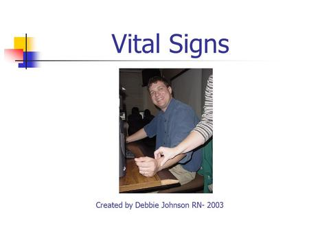 Vital Signs Created by Debbie Johnson RN- 2003 Vital Signs (VS) Temperature ( T) Pulse (P) Respiration (R) Blood Pressure (BP)