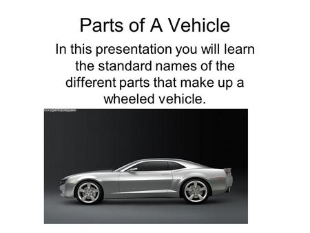 Parts of A Vehicle In this presentation you will learn the standard names of the different parts that make up a wheeled vehicle.