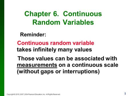 1 Copyright © 2010, 2007, 2004 Pearson Education, Inc. All Rights Reserved. Chapter 6. Continuous Random Variables Reminder: Continuous random variable.