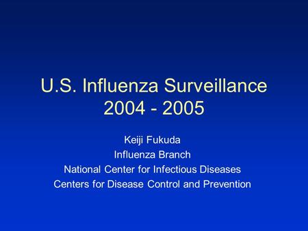 U.S. Influenza Surveillance 2004 - 2005 Keiji Fukuda Influenza Branch National Center for Infectious Diseases Centers for Disease Control and Prevention.