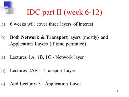1 IDC part II (week 6-12) a)6 weeks will cover three layers of interest b)Both Network & Transport layers (mostly) and Application Layers (if time permitted)