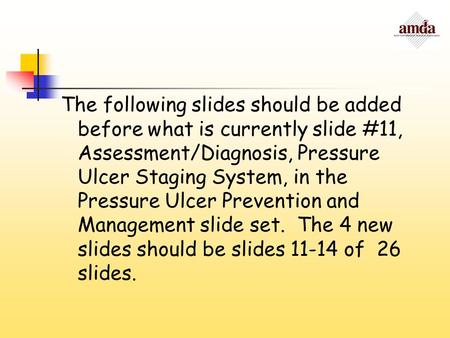 The following slides should be added before what is currently slide #11, Assessment/Diagnosis, Pressure Ulcer Staging System, in the Pressure Ulcer Prevention.