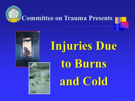  ACS Committee on Trauma Presents Injuries Due to Burns and Cold Injuries Due to Burns and Cold.