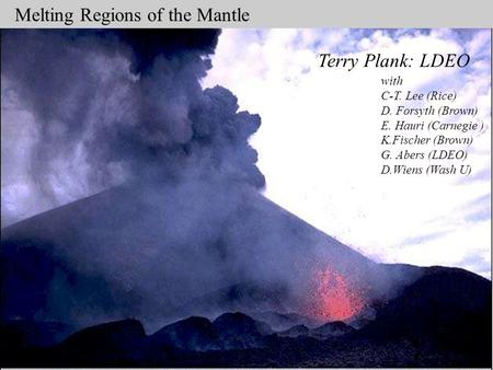 Melting Regions of the Mantle Terry Plank: LDEO with C-T. Lee (Rice) D. Forsyth (Brown) E. Hauri (Carnegie ) K.Fischer (Brown) G. Abers (LDEO) D.Wiens.