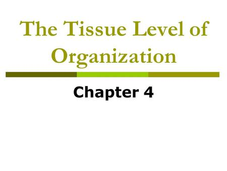 The Tissue Level of Organization Chapter 4. Tissues of the Body: An Introduction  Tissues  Histology.