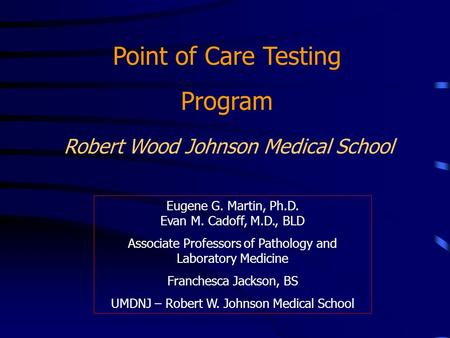 Robert Wood Johnson Medical School Point of Care Testing Program Eugene G. Martin, Ph.D. Evan M. Cadoff, M.D., BLD Associate Professors of Pathology and.