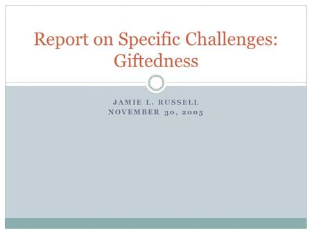 JAMIE L. RUSSELL NOVEMBER 30, 2005 Report on Specific Challenges: Giftedness.