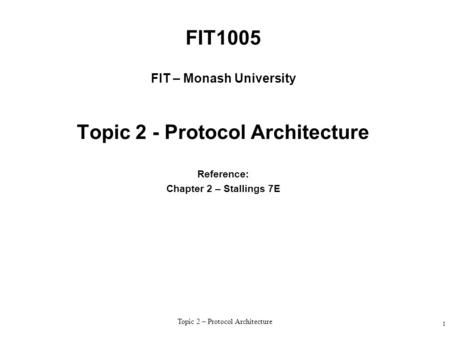 Topic 2 – Protocol Architecture 1 FIT1005 FIT – Monash University Topic 2 - Protocol Architecture Reference: Chapter 2 – Stallings 7E.