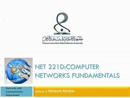 NET 221D:COMPUTER NETWORKS FUNDAMENTALS Lecture 3: Network Models Networks and Communication Department 1.
