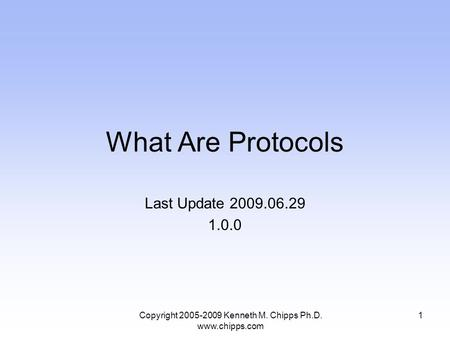 What Are Protocols Last Update 2009.06.29 1.0.0 1Copyright 2005-2009 Kenneth M. Chipps Ph.D. www.chipps.com.