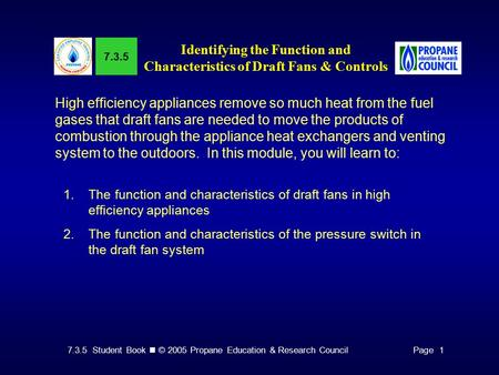 7.3.5 Student Book © 2005 Propane Education & Research CouncilPage 1 7.3.5 Identifying the Function and Characteristics of Draft Fans & Controls High efficiency.