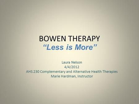 "BOWEN THERAPY Laura Nelson 4/4/2012 AHS 230 Complementary and Alternative Health Therapies Marie Hardman, Instructor ""Less is More"""