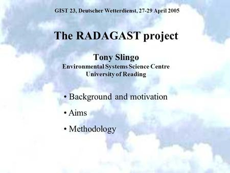The RADAGAST project Tony Slingo Environmental Systems Science Centre University of Reading Background and motivation Aims Methodology GIST 23, Deutscher.